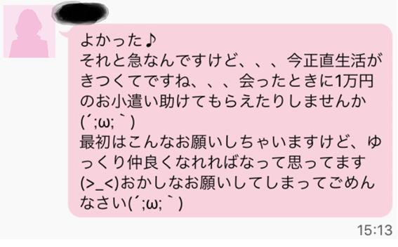 よかった それと急なんですけど、、、今正直生活がきつくてですね、、、会ったときに1万円のお小遣い助けてもらえたりしませんか 最初はこんなお願いしちゃいますけど、ゆっくり仲良くなれればなって思ってます おかしなお願いしてしまってごめんなさい