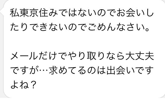 私は東京住みではないのでお会いしたりできないのでごめんなさい メールだけでやり取りなら大丈夫ですが・・・求めてるのは出会いですよね?