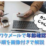【2020年】ワクワクメールで年齢確認する手順を画像付きで解説!