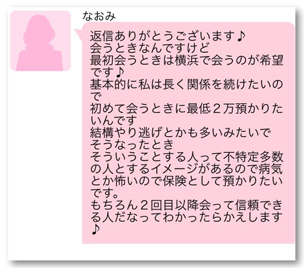 なおみ 返信ありがとうございます 会うときは横浜で会うのが希望です 基本的に私は長く関係を続けたいので初めて会うときに最低2万預かりたいんです 結構やり逃げとかも多いみたいでそうなったとき そういうことする人って不特定多数の人とするイメージがあるので病気とか怖いので保険として預かりたいです もちろん2回目以降会って信頼できる人だなってわかったらかえします